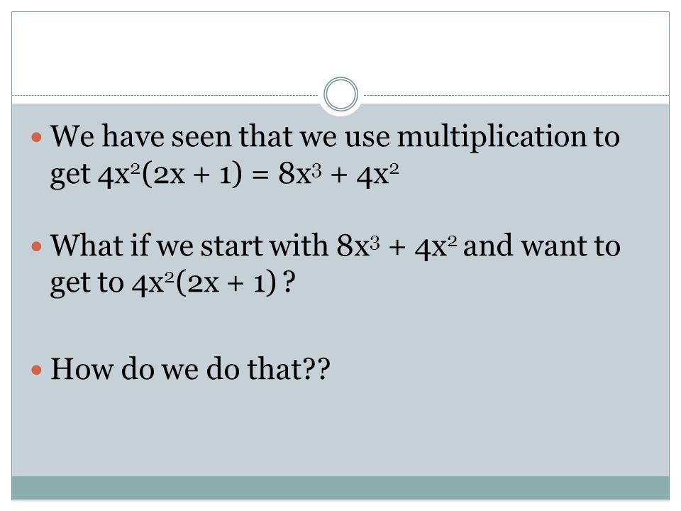 We have seen that we use multiplication to get 4x2(2x + 1) = 8x3 + 4x2