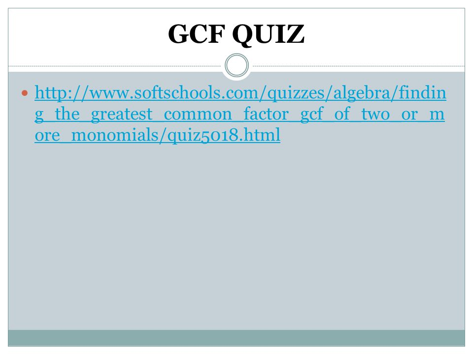 GCF QUIZ http://www.softschools.com/quizzes/algebra/finding_the_greatest_common_factor_gcf_of_two_or_more_monomials/quiz5018.html.