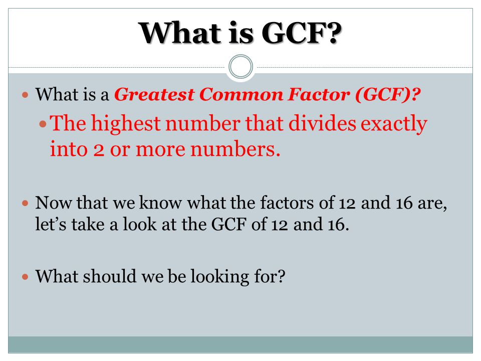 What is GCF What is a Greatest Common Factor (GCF) The highest number that divides exactly into 2 or more numbers.