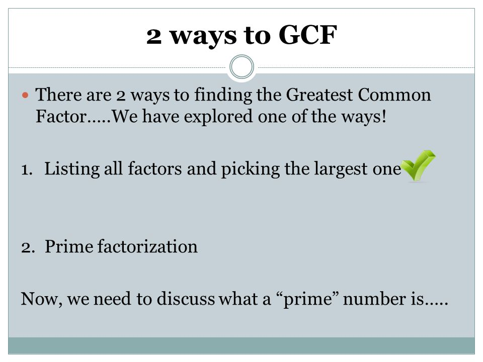 2 ways to GCF There are 2 ways to finding the Greatest Common Factor…..We have explored one of the ways!
