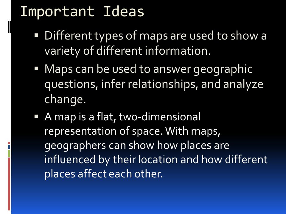 Important Ideas Different types of maps are used to show a variety of different information.