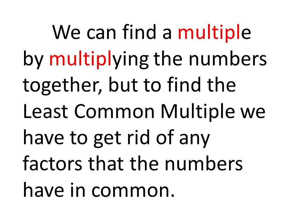 We can find a multiple by multiplying the numbers together, but to find the Least Common Multiple we have to get rid of any factors that the numbers have in common.