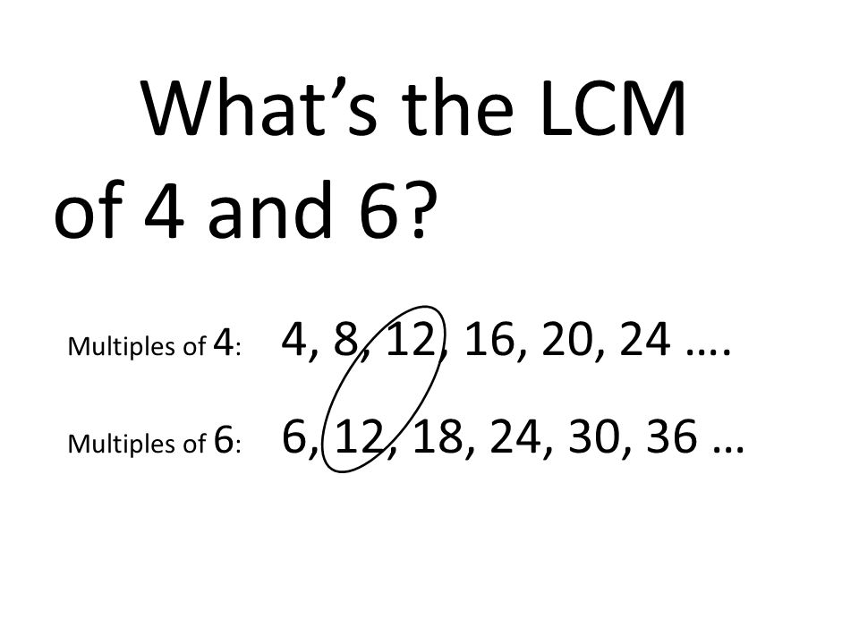 What's the LCM of 4 and 6 Multiples of 4: 4, 8, 12, 16, 20, 24 ….