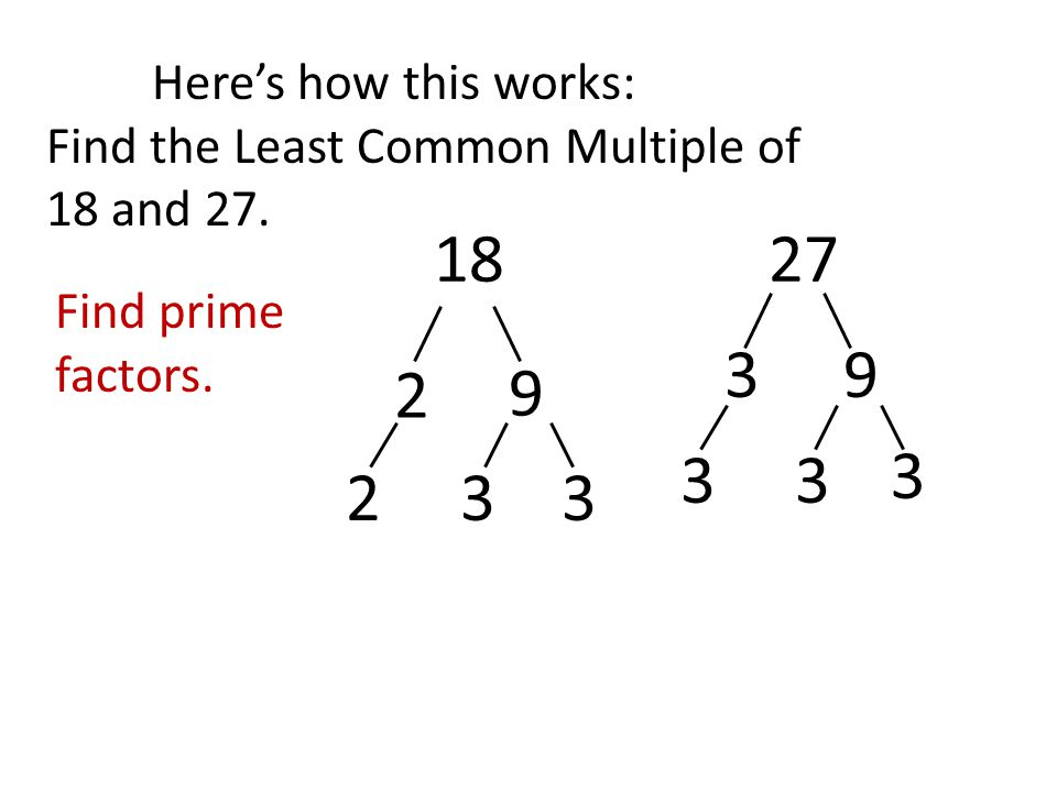 Here's how this works: Find the Least Common Multiple of. 18 and 27. 18. 27. Find prime. factors.