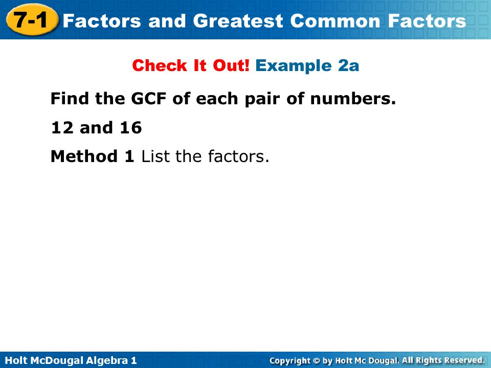 Check It Out! Example 2a Find the GCF of each pair of numbers. 12 and 16 Method 1 List the factors.