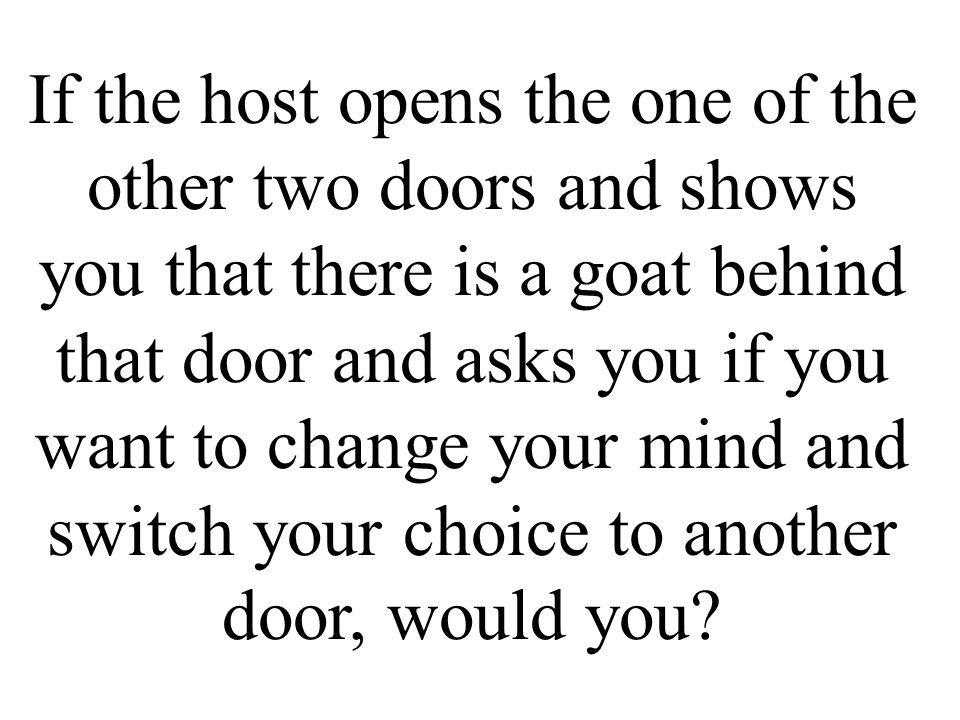 If the host opens the one of the other two doors and shows you that there is a goat behind that door and asks you if you want to change your mind and switch your choice to another door, would you