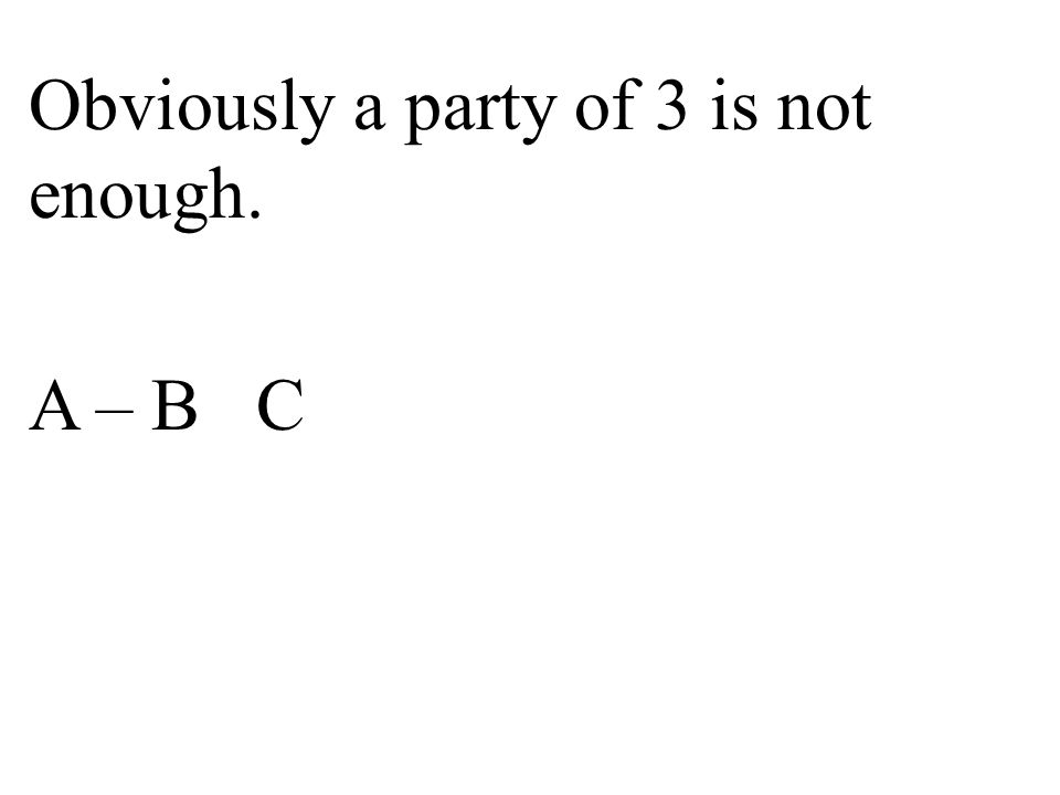 Obviously a party of 3 is not enough. A – B C