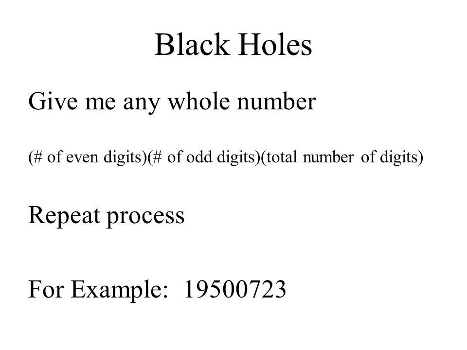 Black Holes Give me any whole number Repeat process