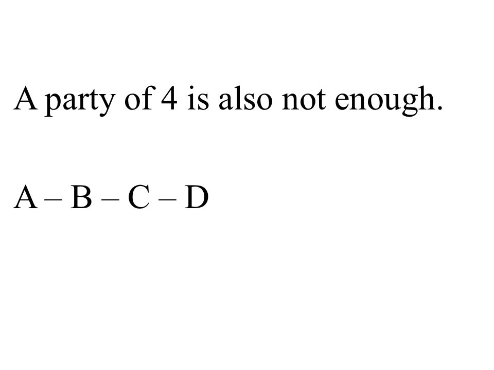 A party of 4 is also not enough. A – B – C – D