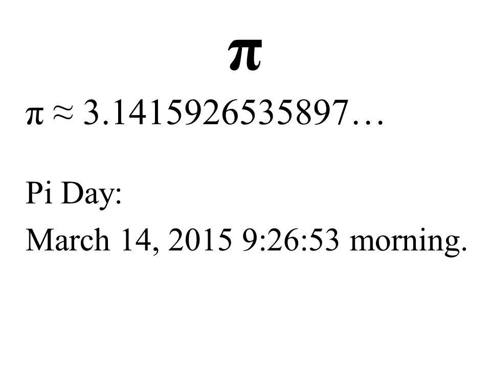 π π ≈ 3.1415926535897… Pi Day: March 14, 2015 9:26:53 morning.