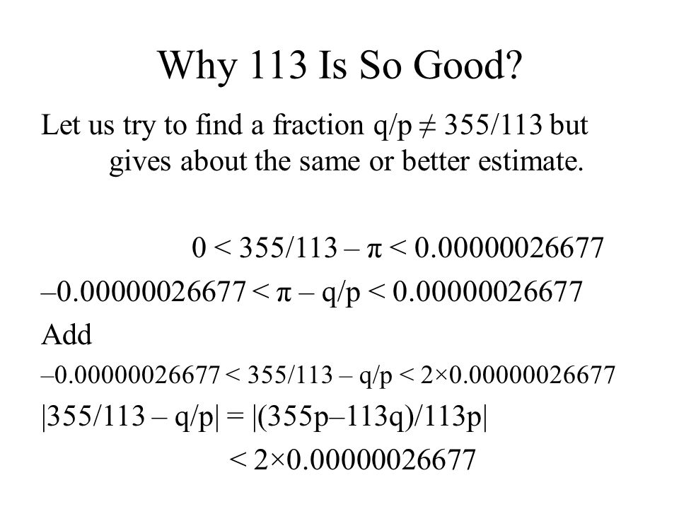 Why 113 Is So Good Let us try to find a fraction q/p ≠ 355/113 but gives about the same or better estimate.
