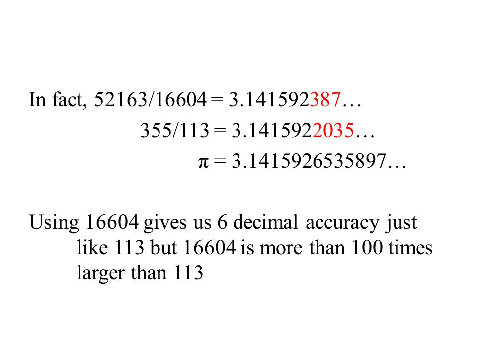 In fact, 52163/16604 = 3.141592387… 355/113 = 3.1415922035… π = 3.1415926535897… Using 16604 gives us 6 decimal accuracy just like 113 but 16604 is more than 100 times larger than 113