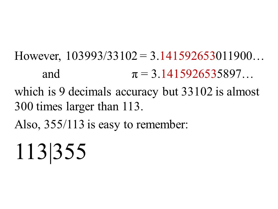 However, 103993/33102 = 3.141592653011900… and π = 3.1415926535897…