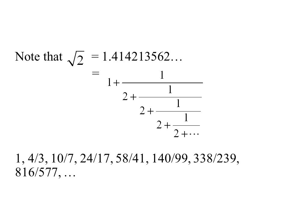 Note that = 1.414213562… = 1, 4/3, 10/7, 24/17, 58/41, 140/99, 338/239, 816/577, …
