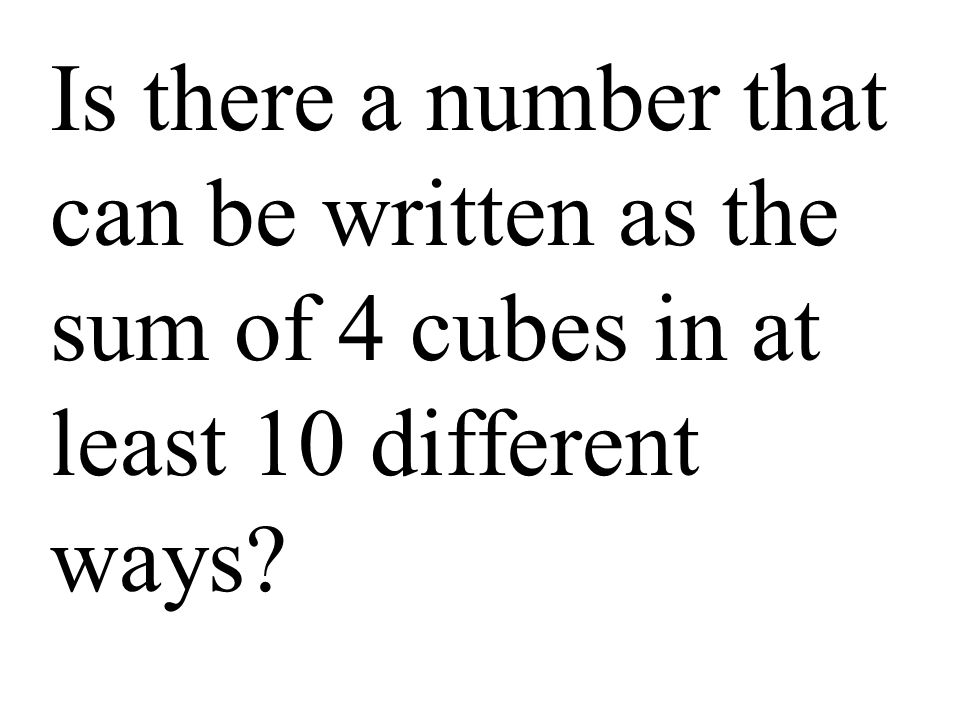 Is there a number that can be written as the sum of 4 cubes in at least 10 different ways