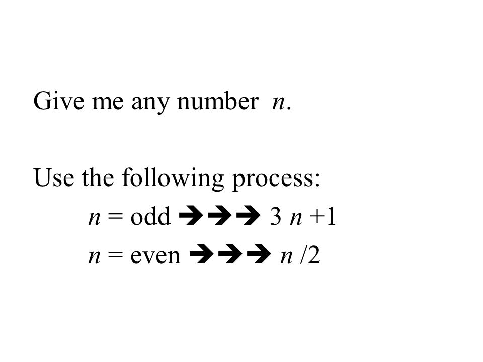 Give me any number n. Use the following process: n = odd  3 n +1 n = even  n /2