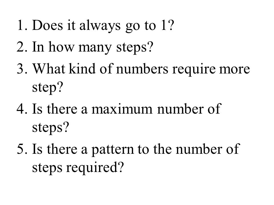 Does it always go to 1 In how many steps What kind of numbers require more step Is there a maximum number of steps