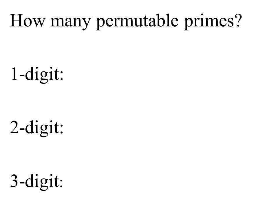 How many permutable primes 1-digit: 2-digit: 3-digit: