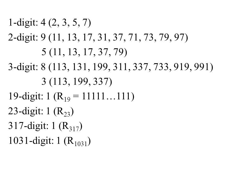 1-digit: 4 (2, 3, 5, 7) 2-digit: 9 (11, 13, 17, 31, 37, 71, 73, 79, 97) 5 (11, 13, 17, 37, 79) 3-digit: 8 (113, 131, 199, 311, 337, 733, 919, 991) 3 (113, 199, 337) 19-digit: 1 (R19 = 11111…111) 23-digit: 1 (R23) 317-digit: 1 (R317) 1031-digit: 1 (R1031)