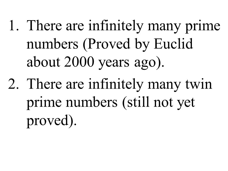 There are infinitely many prime numbers (Proved by Euclid about 2000 years ago).