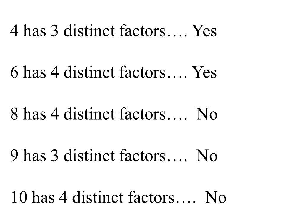 4 has 3 distinct factors…. Yes 6 has 4 distinct factors…