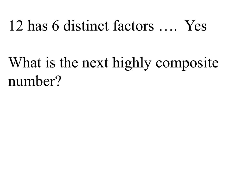 12 has 6 distinct factors …. Yes What is the next highly composite number