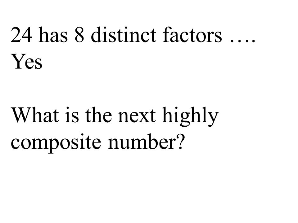 24 has 8 distinct factors …. Yes What is the next highly composite number