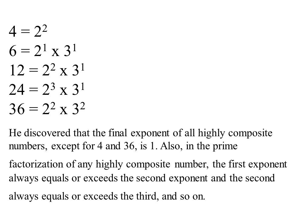 4 = 22 6 = 21 x 31 12 = 22 x 31 24 = 23 x 31 36 = 22 x 32 He discovered that the final exponent of all highly composite numbers, except for 4 and 36, is 1.