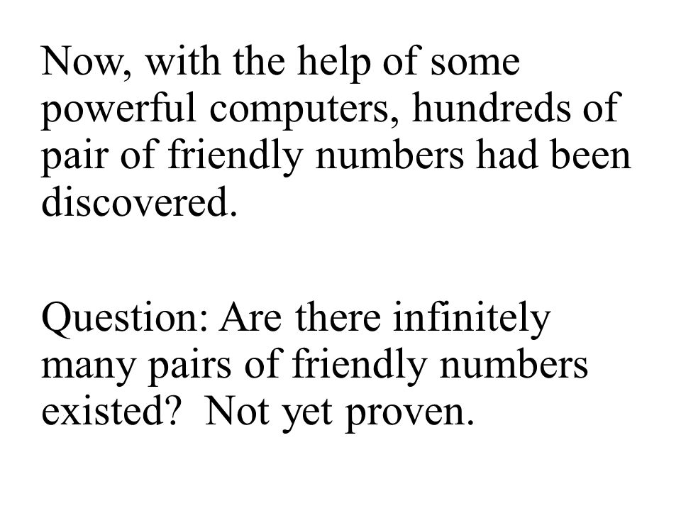 Now, with the help of some powerful computers, hundreds of pair of friendly numbers had been discovered.