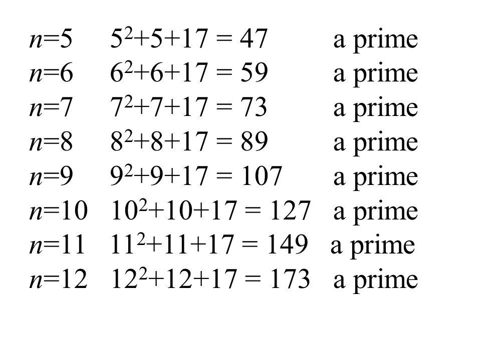 n=5 52+5+17 = 47 a prime n=6 62+6+17 = 59 a prime n=7 72+7+17 = 73 a prime n=8 82+8+17 = 89 a prime n=9 92+9+17 = 107 a prime n=10 102+10+17 = 127 a prime n=11 112+11+17 = 149 a prime n=12 122+12+17 = 173 a prime