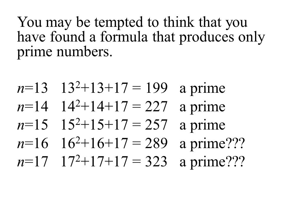 You may be tempted to think that you have found a formula that produces only prime numbers.