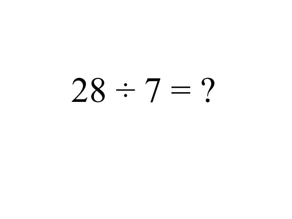 28 ÷ 7 =