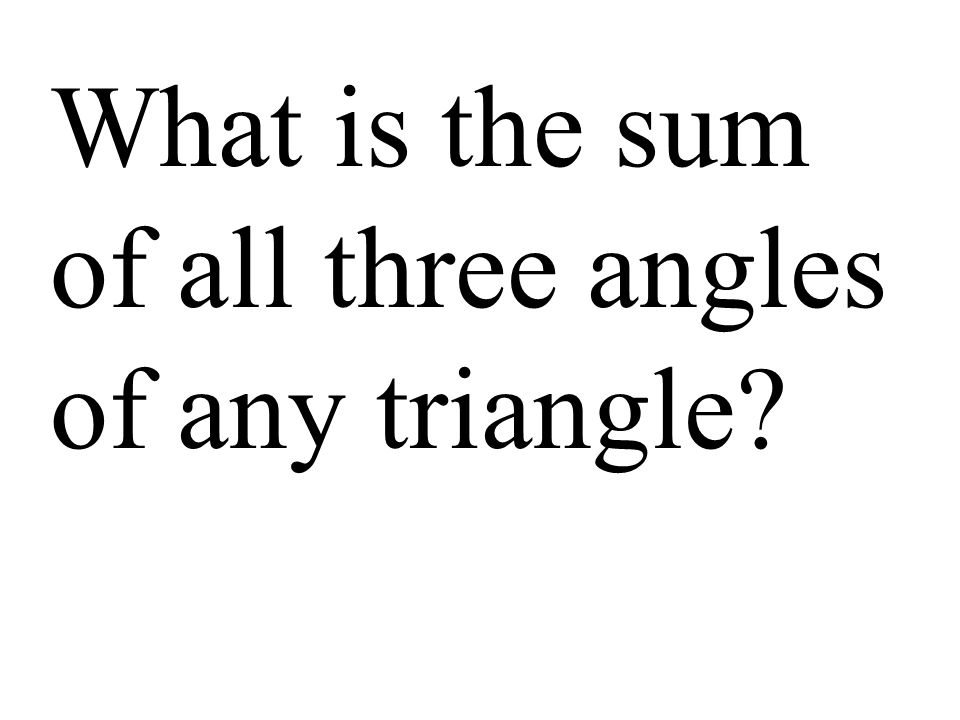 What is the sum of all three angles of any triangle