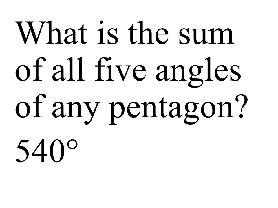 What is the sum of all five angles of any pentagon 540°