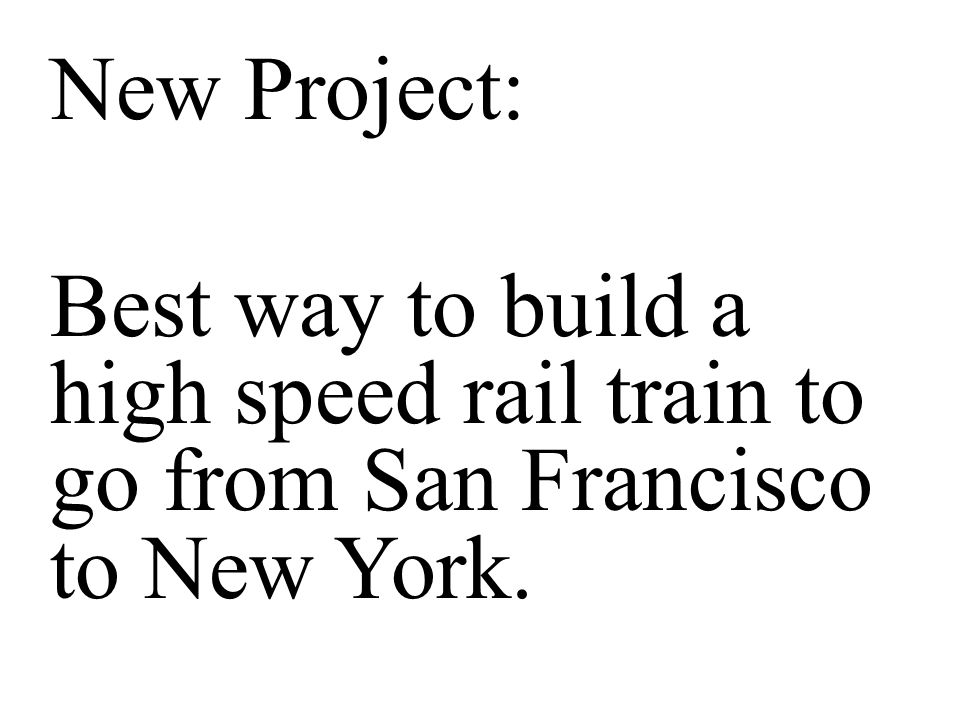 New Project: Best way to build a high speed rail train to go from San Francisco to New York.