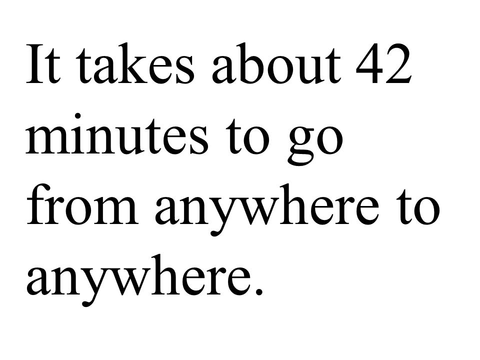 It takes about 42 minutes to go from anywhere to anywhere.