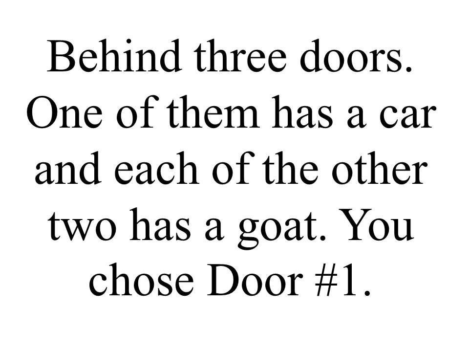 Behind three doors. One of them has a car and each of the other two has a goat. You chose Door #1.