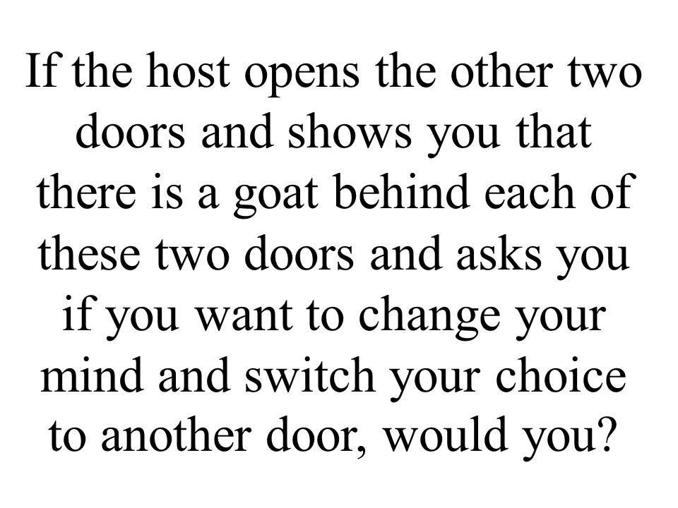 If the host opens the other two doors and shows you that there is a goat behind each of these two doors and asks you if you want to change your mind and switch your choice to another door, would you
