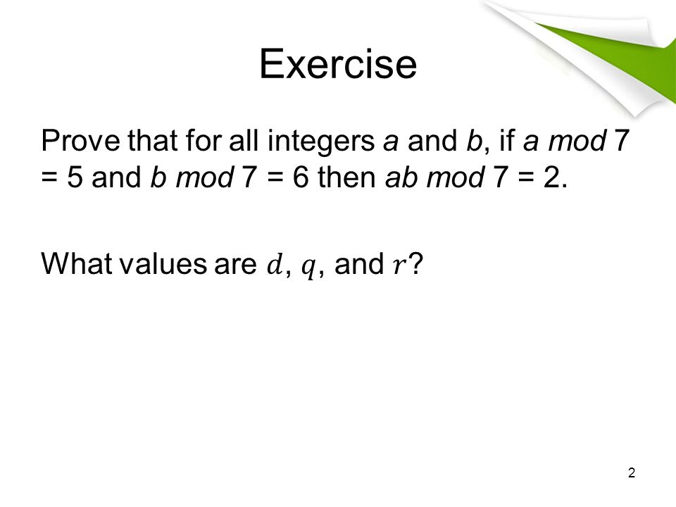Exercise Prove that for all integers a and b, if a mod 7 = 5 and b mod 7 = 6 then ab mod 7 = 2.