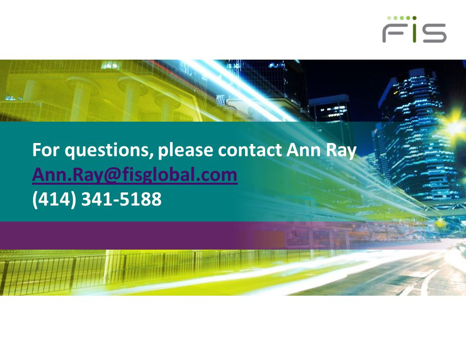 For questions, please contact Ann Ray Ann. Ray@fisglobal