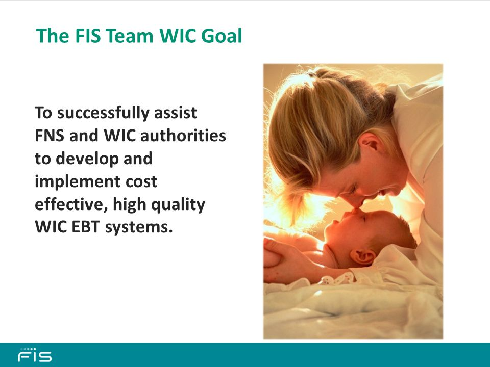 The FIS Team WIC Goal To successfully assist FNS and WIC authorities to develop and implement cost effective, high quality WIC EBT systems.