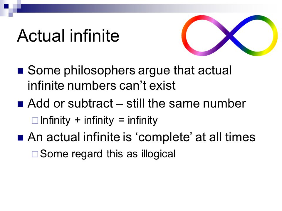 Actual infinite Some philosophers argue that actual infinite numbers can't exist. Add or subtract – still the same number.