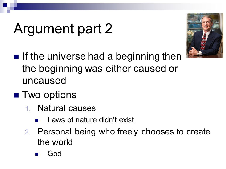 Argument part 2 If the universe had a beginning then the beginning was either caused or uncaused. Two options.
