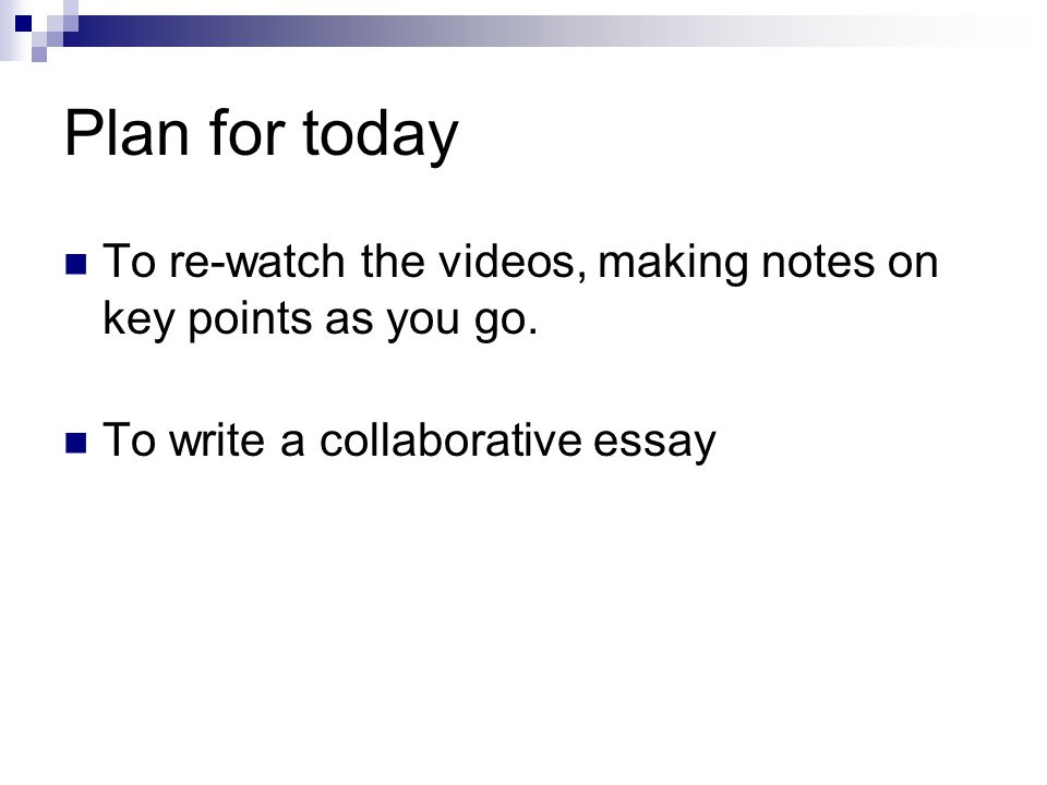 Plan for today To re-watch the videos, making notes on key points as you go.