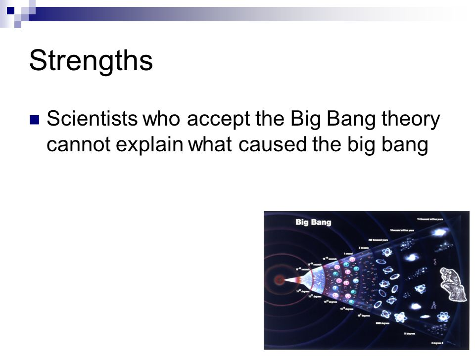 Strengths Scientists who accept the Big Bang theory cannot explain what caused the big bang