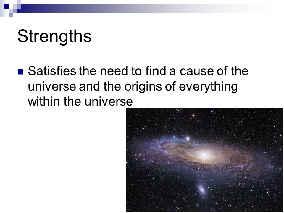 Strengths Satisfies the need to find a cause of the universe and the origins of everything within the universe.