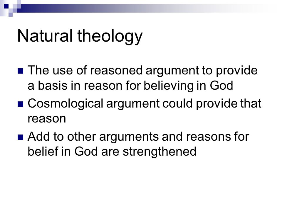 Natural theology The use of reasoned argument to provide a basis in reason for believing in God. Cosmological argument could provide that reason.