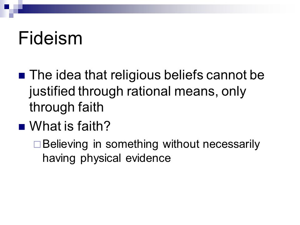 Fideism The idea that religious beliefs cannot be justified through rational means, only through faith.