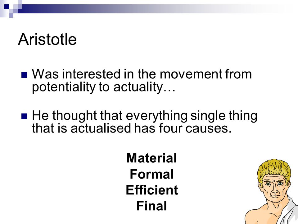 Aristotle Was interested in the movement from potentiality to actuality… He thought that everything single thing that is actualised has four causes.