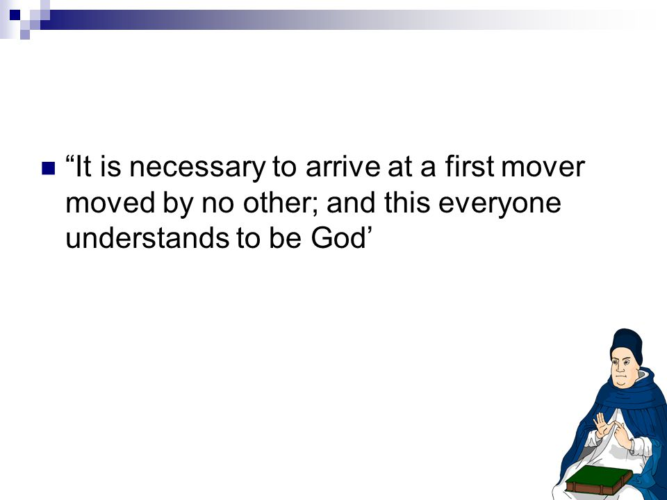 It is necessary to arrive at a first mover moved by no other; and this everyone understands to be God'